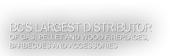 BC's largest distributor of gas, pellet and wood fireplaces, barbecues and accessories